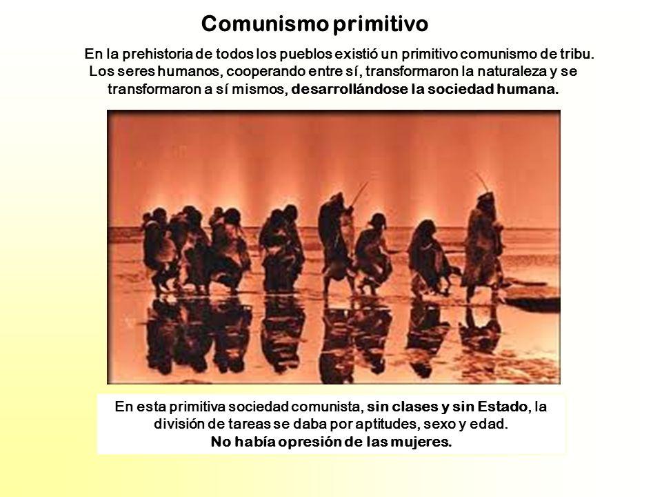 Comunismo primitivo En la prehistoria de todos los pueblos existió un primitivo comunismo de tribu. Los seres humanos, cooperando entre sí, transforma