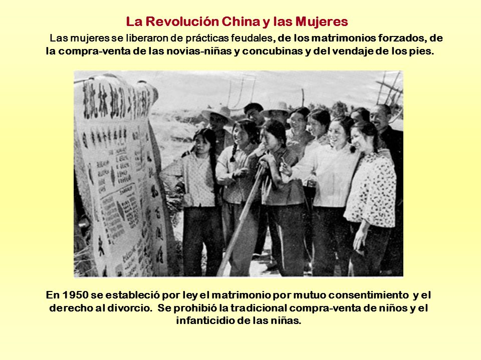 La Revolución China y las Mujeres Las mujeres se liberaron de prácticas feudales, de los matrimonios forzados, de la compra-venta de las novias-niñas y concubinas y del vendaje de los pies.
