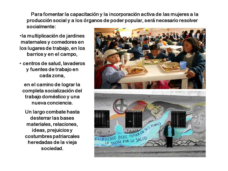 la multiplicación de jardines maternales y comedores en los lugares de trabajo, en los barrios y en el campo, centros de salud, lavaderos y fuentes de