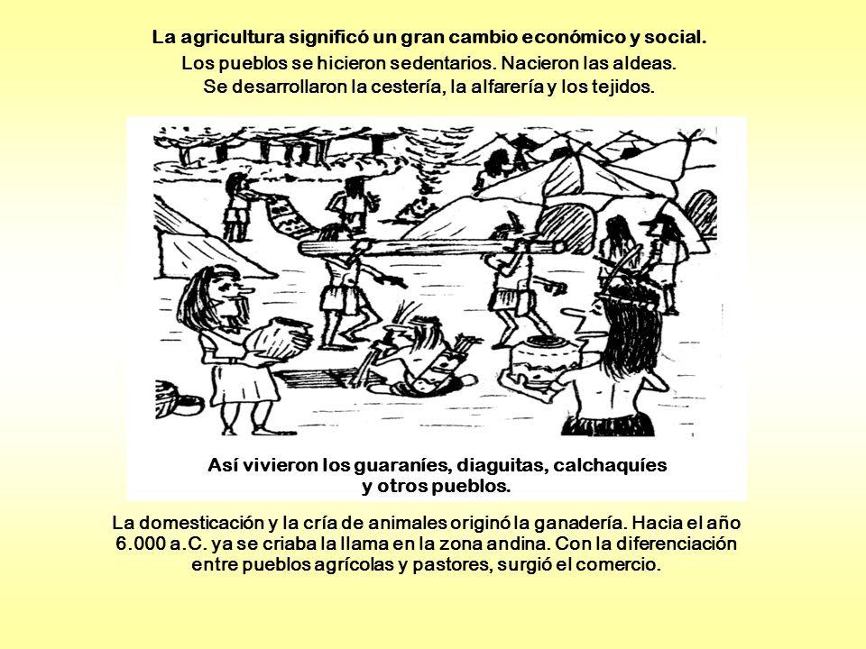 La agricultura significó un gran cambio económico y social. Los pueblos se hicieron sedentarios. Nacieron las aldeas. Se desarrollaron la cestería, la