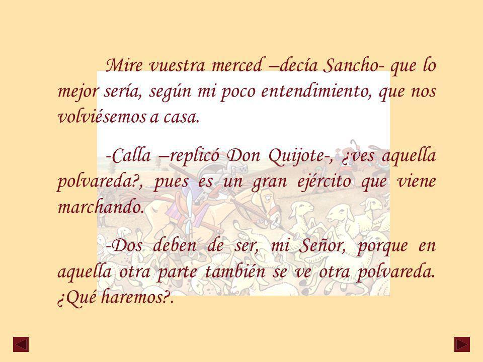 Mire vuestra merced –decía Sancho- que lo mejor sería, según mi poco entendimiento, que nos volviésemos a casa.