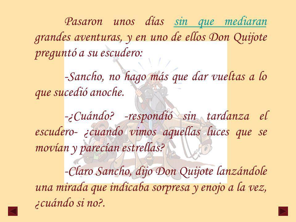 Pasaron unos días sin que mediaran grandes aventuras, y en uno de ellos Don Quijote preguntó a su escudero:sin que mediaran -Sancho, no hago más que dar vueltas a lo que sucedió anoche.