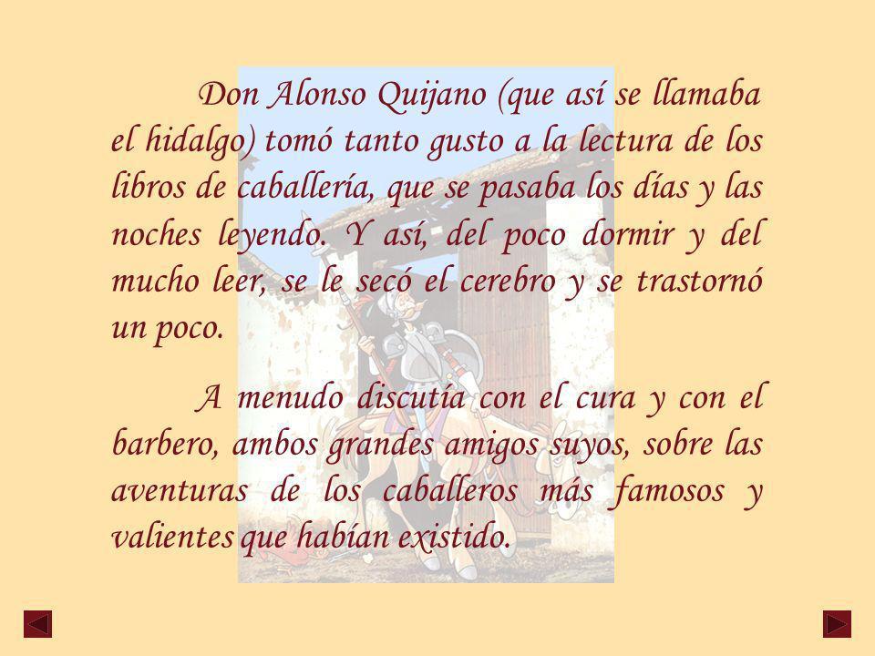 Don Alonso Quijano (que así se llamaba el hidalgo) tomó tanto gusto a la lectura de los libros de caballería, que se pasaba los días y las noches leyendo.