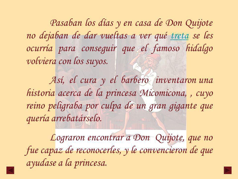 Pasaban los días y en casa de Don Quijote no dejaban de dar vueltas a ver qué treta se les ocurría para conseguir que el famoso hidalgo volviera con los suyos.treta Así, el cura y el barbero inventaron una historia acerca de la princesa Micomicona,, cuyo reino peligraba por culpa de un gran gigante que quería arrebatárselo.