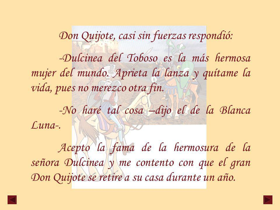 Don Quijote, casi sin fuerzas respondió: -Dulcinea del Toboso es la más hermosa mujer del mundo.
