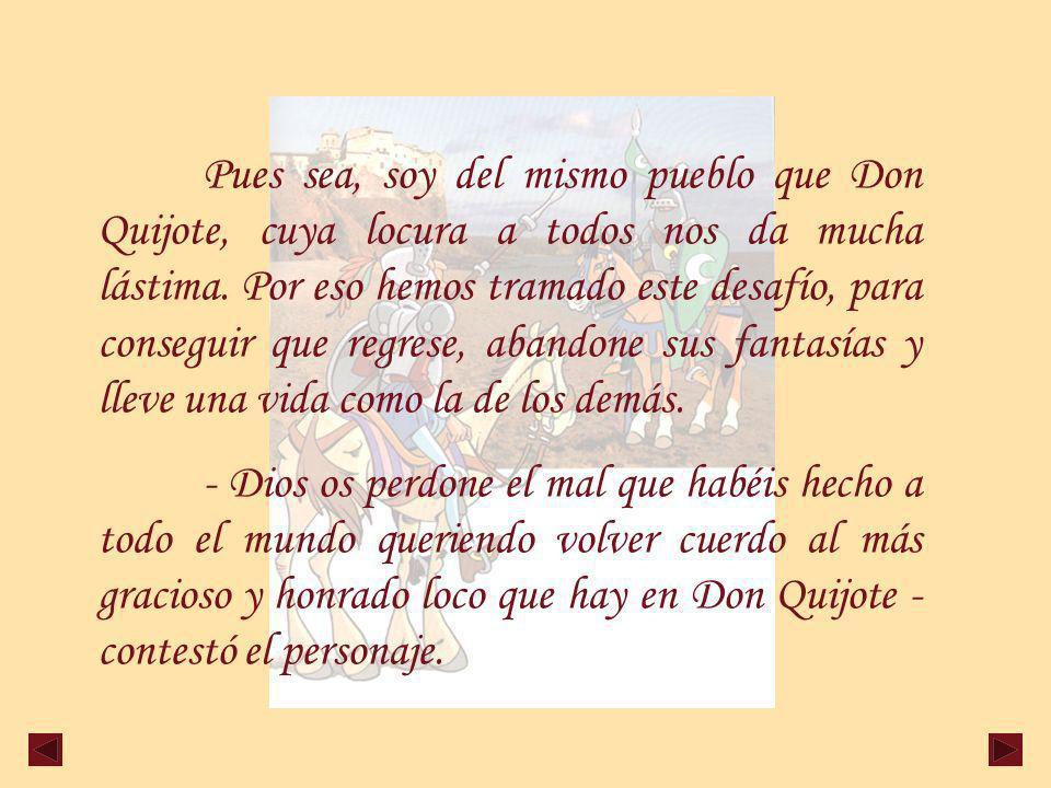 Pues sea, soy del mismo pueblo que Don Quijote, cuya locura a todos nos da mucha lástima.