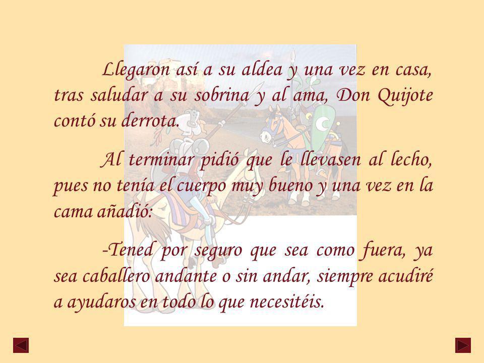Llegaron así a su aldea y una vez en casa, tras saludar a su sobrina y al ama, Don Quijote contó su derrota.
