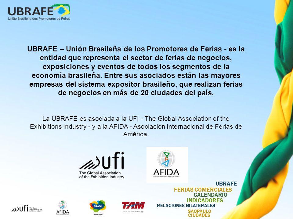UBRAFE FERIAS COMERCIALES CALENDARIO INDICADORES RELACIONES BILATERALES SÃOPAULO CIUDADES UBRAFE – Unión Brasileña de los Promotores de Ferias - es la entidad que representa el sector de ferias de negocios, exposiciones y eventos de todos los segmentos de la economía brasileña.