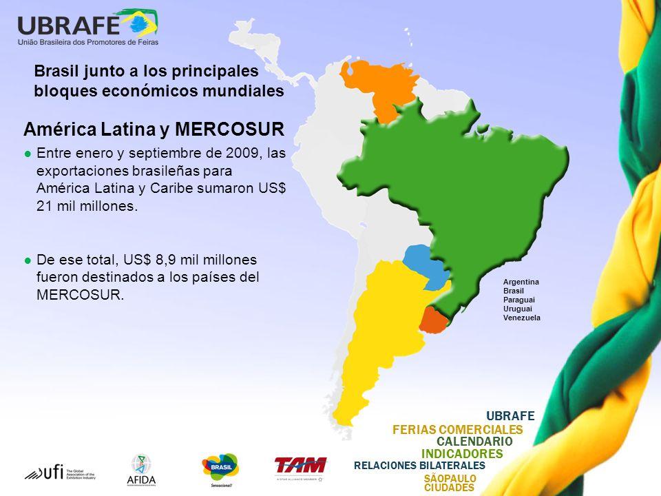 UBRAFE FERIAS COMERCIALES CALENDARIO INDICADORES RELACIONES BILATERALES SÃOPAULO CIUDADES Argentina Brasil Paraguai Uruguai Venezuela Brasil junto a los principales bloques económicos mundiales América Latina y MERCOSUR Entre enero y septiembre de 2009, las exportaciones brasileñas para América Latina y Caribe sumaron US$ 21 mil millones.