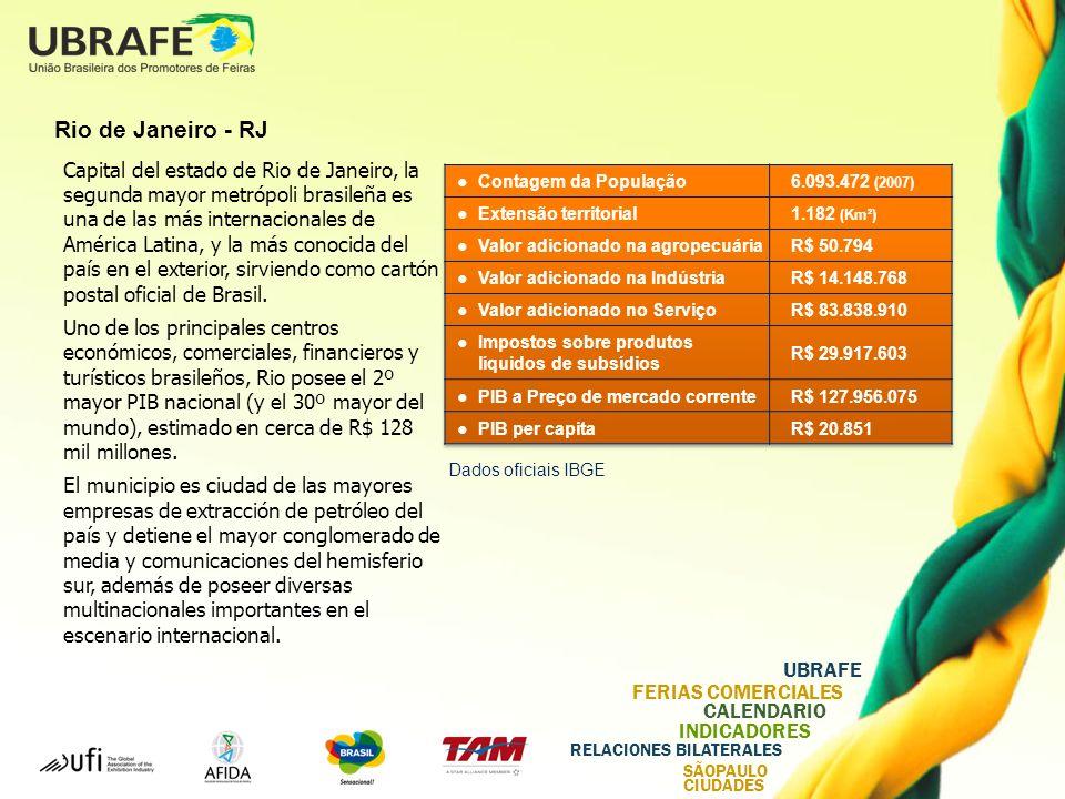 UBRAFE FERIAS COMERCIALES CALENDARIO INDICADORES RELACIONES BILATERALES SÃOPAULO CIUDADES Rio de Janeiro - RJ Capital del estado de Rio de Janeiro, la segunda mayor metrópoli brasileña es una de las más internacionales de América Latina, y la más conocida del país en el exterior, sirviendo como cartón postal oficial de Brasil.