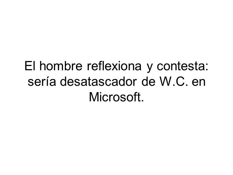 El hombre reflexiona y contesta: sería desatascador de W.C. en Microsoft.