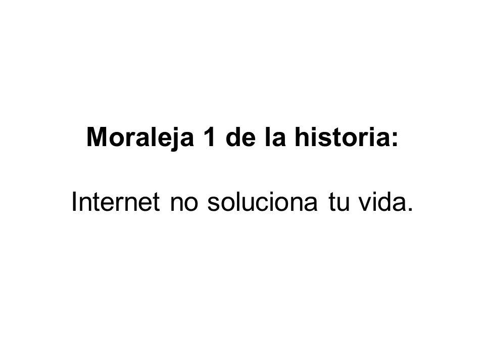 Moraleja 1 de la historia: Internet no soluciona tu vida.