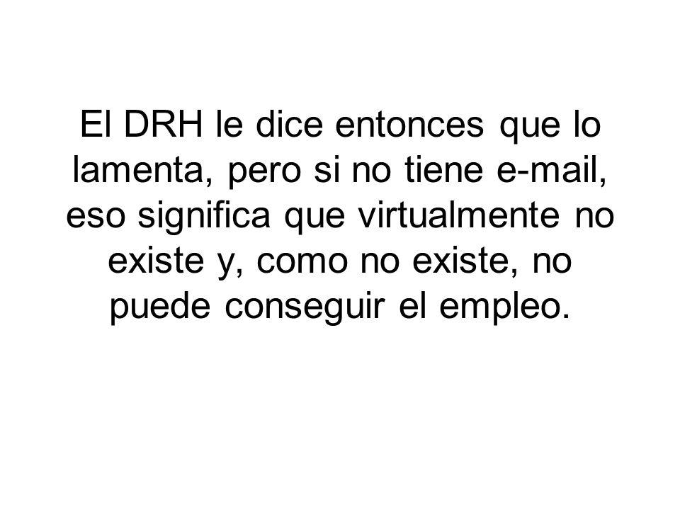 El DRH le dice entonces que lo lamenta, pero si no tiene e-mail, eso significa que virtualmente no existe y, como no existe, no puede conseguir el emp