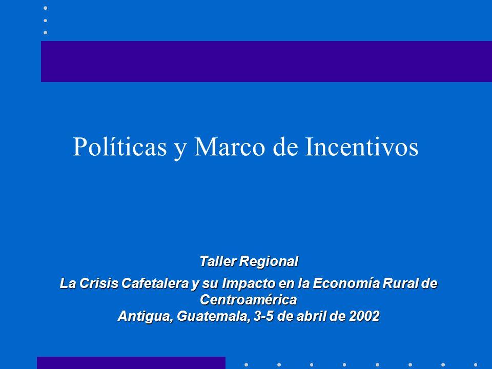 Políticas y Marco de Incentivos Taller Regional La Crisis Cafetalera y su Impacto en la Economía Rural de Centroamérica Antigua, Guatemala, 3-5 de abr