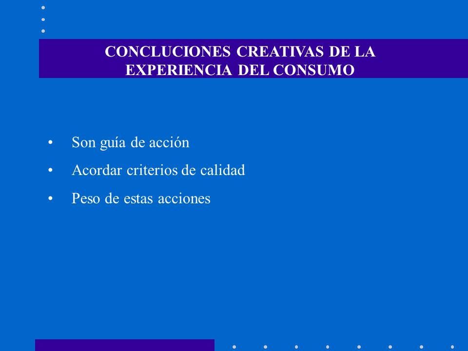 Son guía de acción Acordar criterios de calidad Peso de estas acciones CONCLUCIONES CREATIVAS DE LA EXPERIENCIA DEL CONSUMO