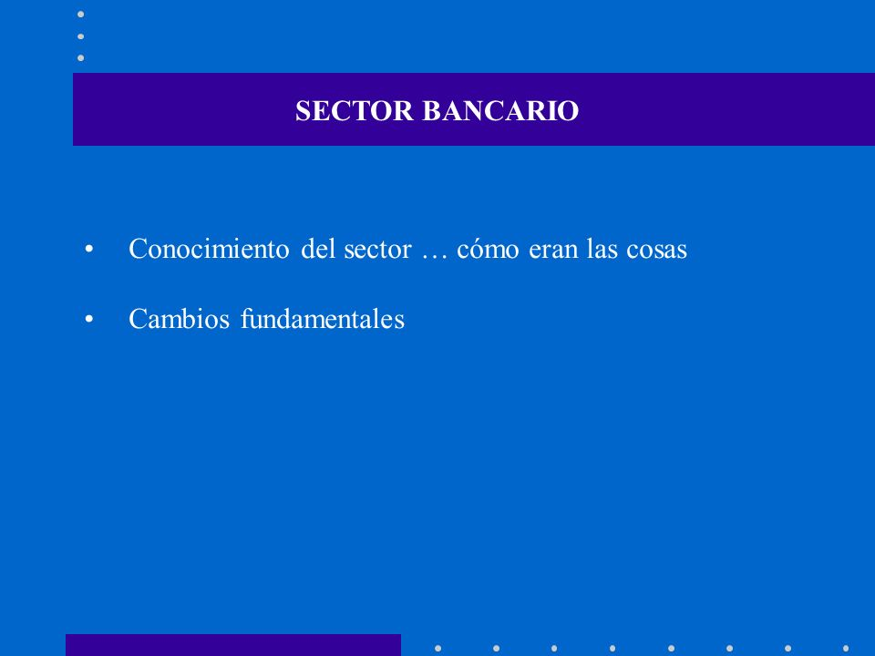 Conocimiento del sector … cómo eran las cosas Cambios fundamentales SECTOR BANCARIO