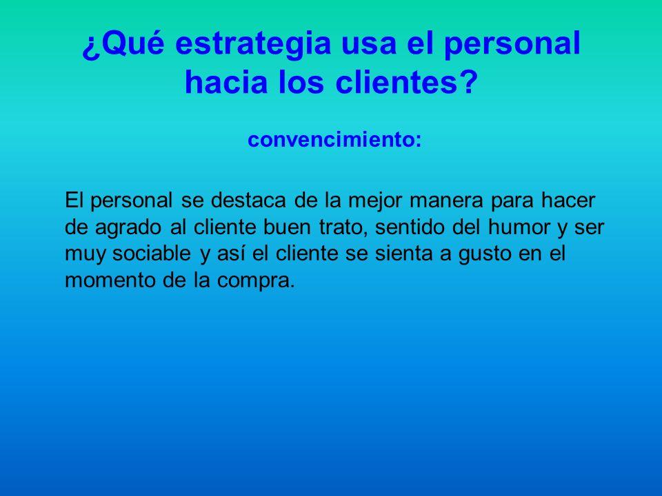 ¿Qué estrategia usa el personal hacia los clientes? convencimiento: El personal se destaca de la mejor manera para hacer de agrado al cliente buen tra