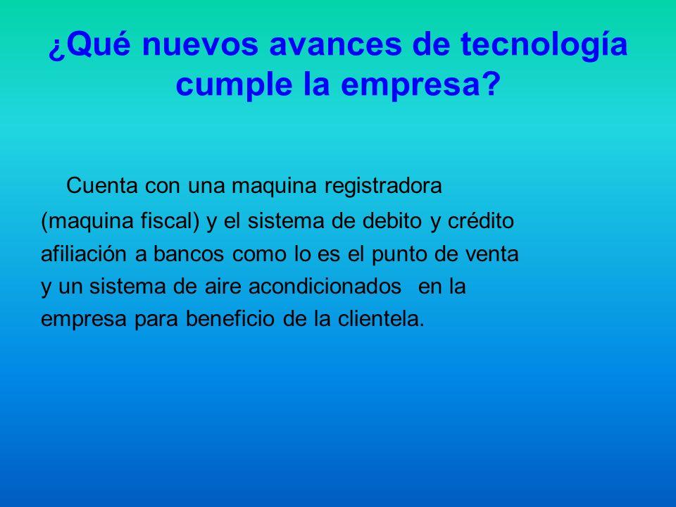 ¿ Qué nuevos avances de tecnología cumple la empresa? Cuenta con una maquina registradora (maquina fiscal) y el sistema de debito y crédito afiliación