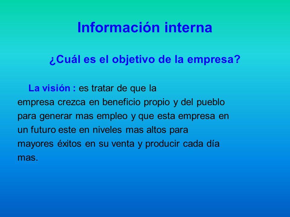 Información interna ¿Cuál es el objetivo de la empresa? La visión : es tratar de que la empresa crezca en beneficio propio y del pueblo para generar m