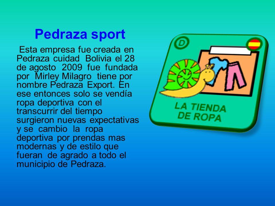 Pedraza sport Esta empresa fue creada en Pedraza cuidad Bolivia el 28 de agosto 2009 fue fundada por Mirley Milagro tiene por nombre Pedraza Export. E