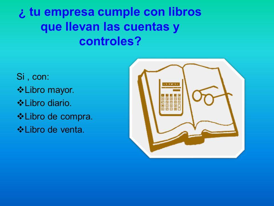 ¿ tu empresa cumple con libros que llevan las cuentas y controles? Si, con: Libro mayor. Libro diario. Libro de compra. Libro de venta.