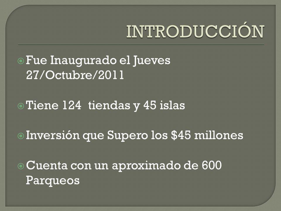 Fue Inaugurado el Jueves 27/Octubre/2011 Tiene 124 tiendas y 45 islas Inversión que Supero los $45 millones Cuenta con un aproximado de 600 Parqueos