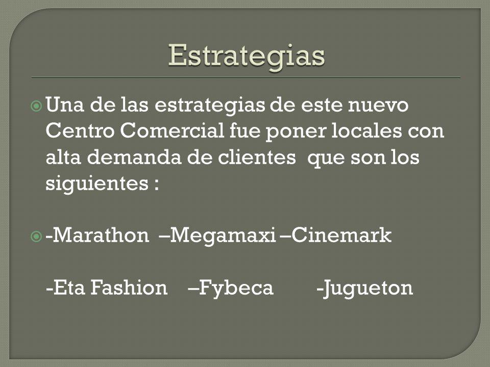 Una de las estrategias de este nuevo Centro Comercial fue poner locales con alta demanda de clientes que son los siguientes : -Marathon –Megamaxi –Cinemark -Eta Fashion –Fybeca -Jugueton