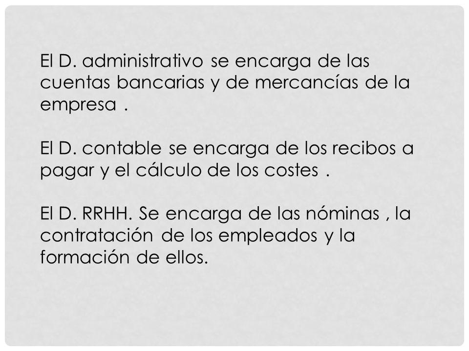 El D. administrativo se encarga de las cuentas bancarias y de mercancías de la empresa.