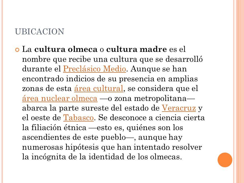 UBICACION La cultura olmeca o cultura madre es el nombre que recibe una cultura que se desarrolló durante el Preclásico Medio. Aunque se han encontrad