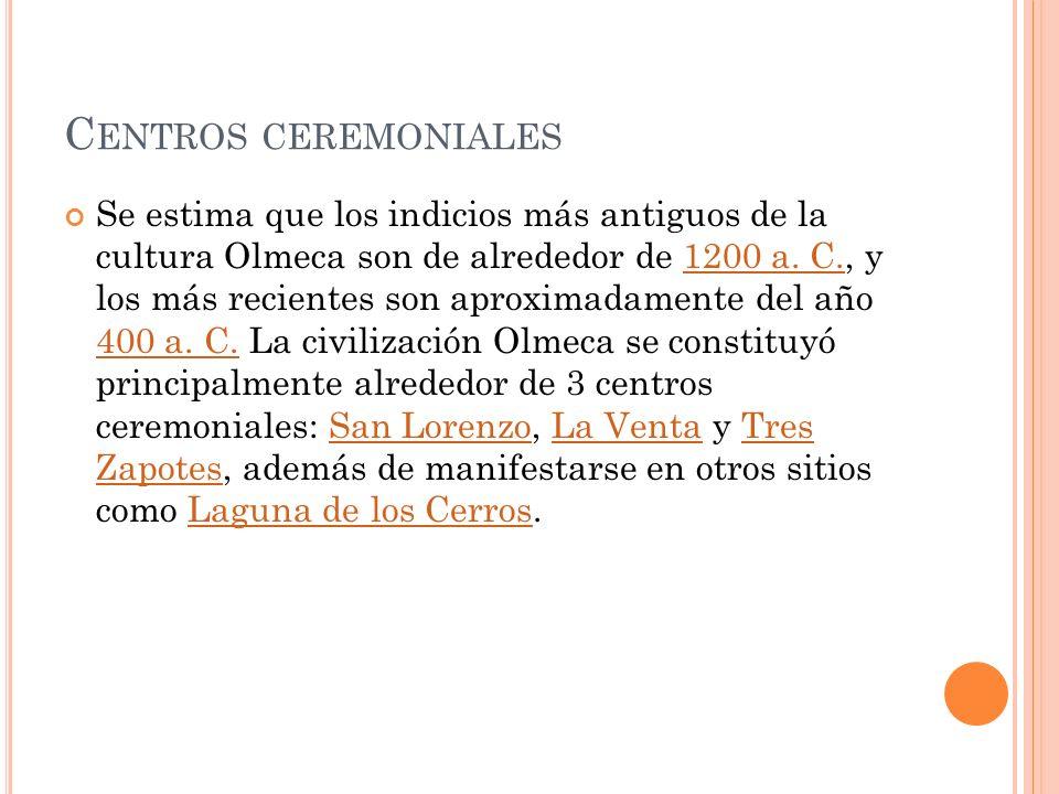 C ENTROS CEREMONIALES Se estima que los indicios más antiguos de la cultura Olmeca son de alrededor de 1200 a. C., y los más recientes son aproximadam
