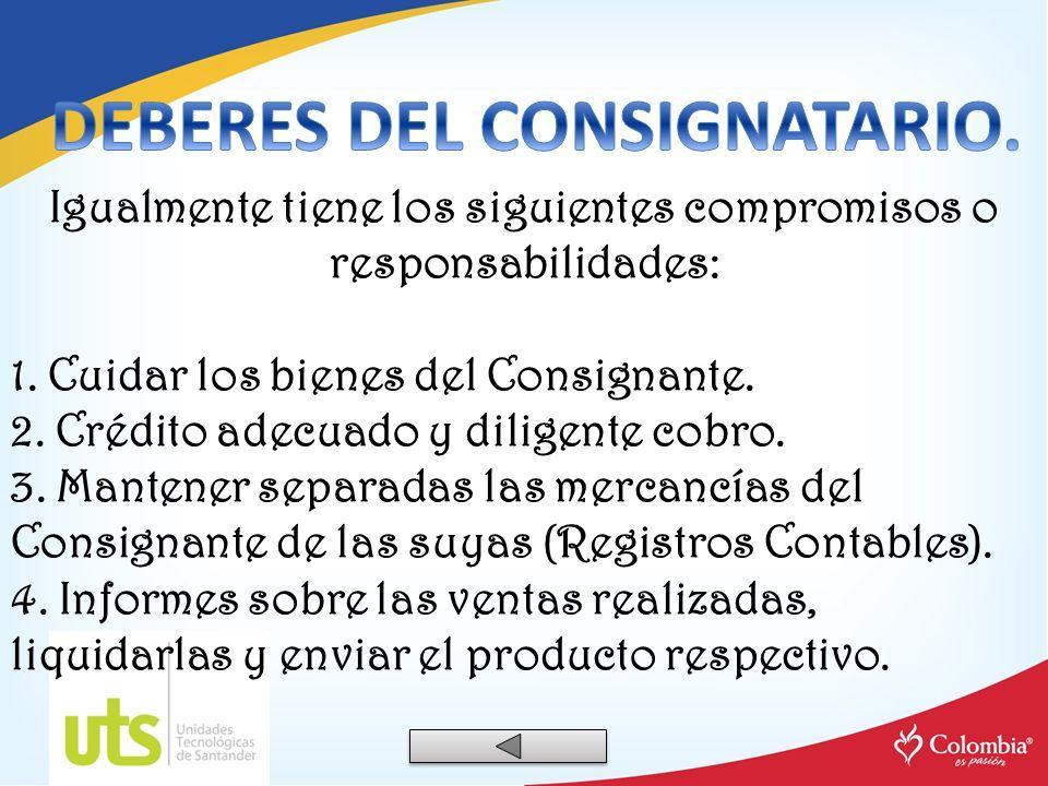 Igualmente tiene los siguientes compromisos o responsabilidades: 1. Cuidar los bienes del Consignante. 2. Crédito adecuado y diligente cobro. 3. Mante