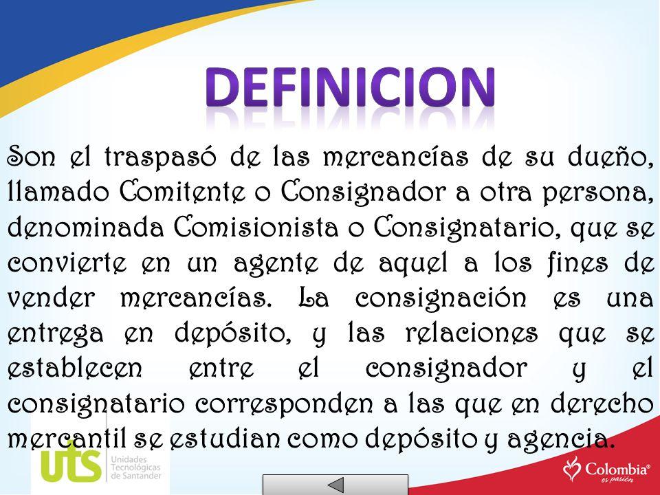 Son el traspasó de las mercancías de su dueño, llamado Comitente o Consignador a otra persona, denominada Comisionista o Consignatario, que se convier