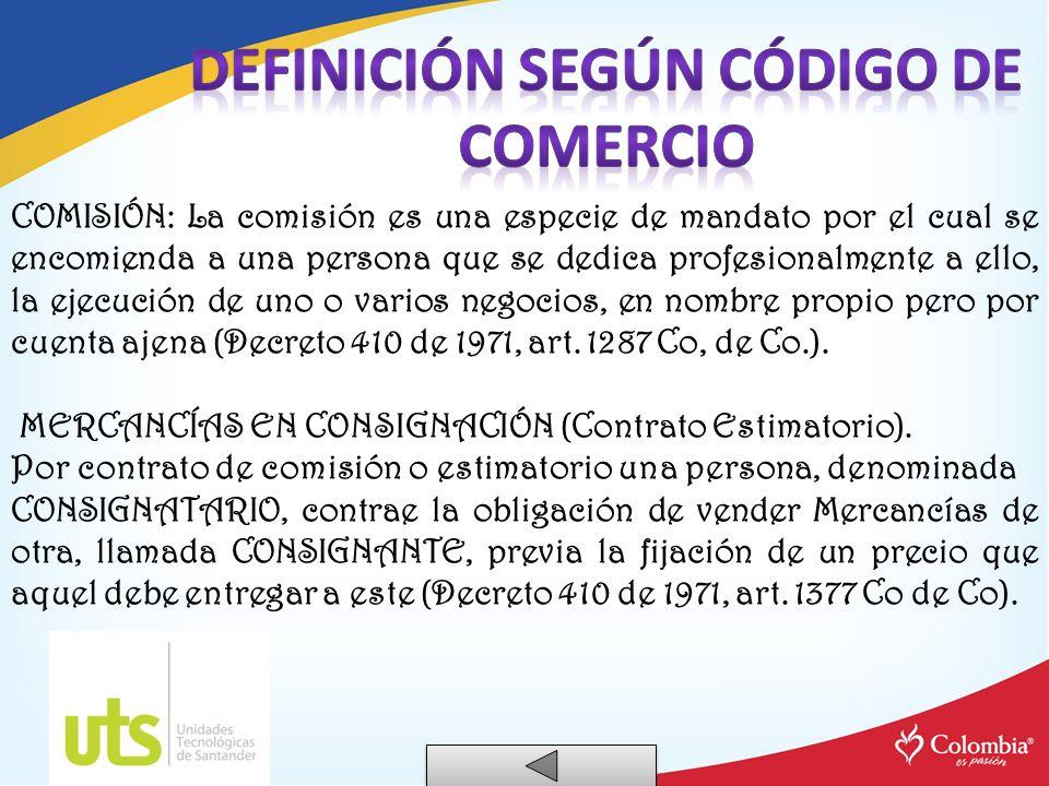 COMISIÓN: La comisión es una especie de mandato por el cual se encomienda a una persona que se dedica profesionalmente a ello, la ejecución de uno o v