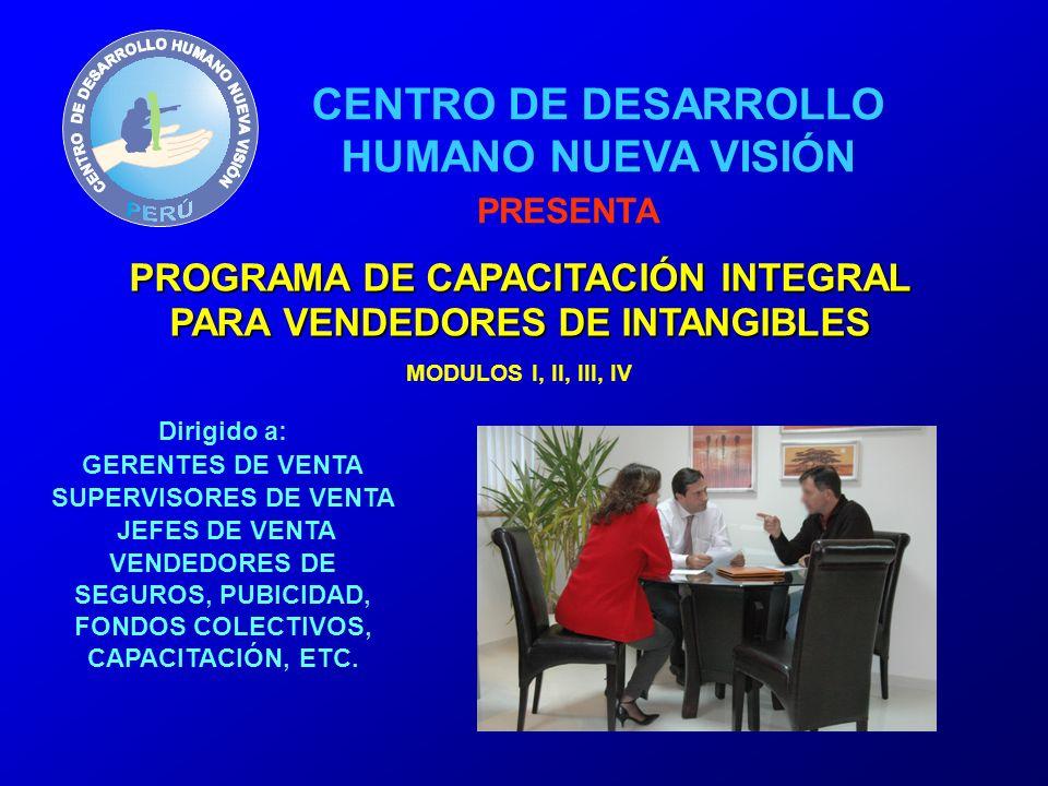 PROGRAMA DE CAPACITACIÓN INTEGRAL PARA VENDEDORES DE INTANGIBLES MODULOS I, II, III, IV Dirigido a: GERENTES DE VENTA SUPERVISORES DE VENTA JEFES DE VENTA VENDEDORES DE SEGUROS, PUBICIDAD, FONDOS COLECTIVOS, CAPACITACIÓN, ETC.