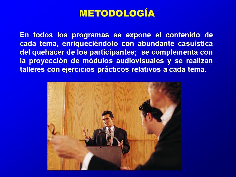 METODOLOGÍA En todos los programas se expone el contenido de cada tema, enriqueciéndolo con abundante casuística del quehacer de los participantes; se complementa con la proyección de módulos audiovisuales y se realizan talleres con ejercicios prácticos relativos a cada tema.