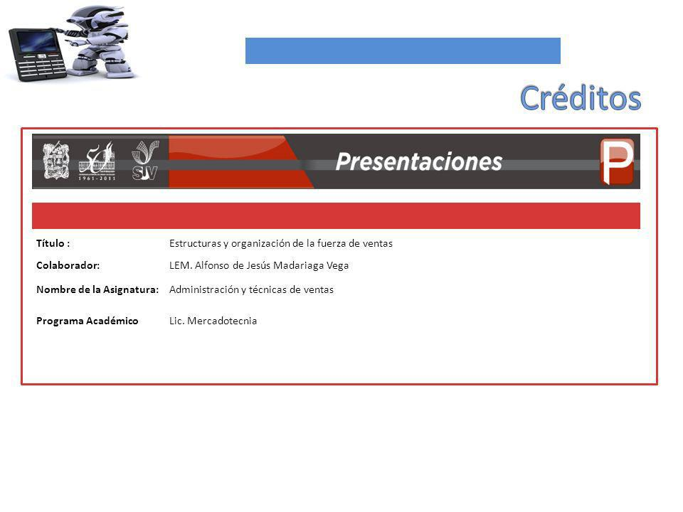 Título :Estructuras y organización de la fuerza de ventas Colaborador:LEM. Alfonso de Jesús Madariaga Vega Nombre de la Asignatura:Administración y té