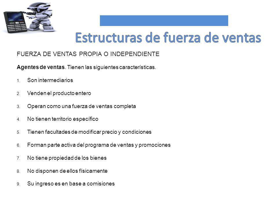 FUERZA DE VENTAS PROPIA O INDEPENDIENTE Agentes de ventas. Tienen las siguientes características. 1. Son intermediarios 2. Venden el producto entero 3