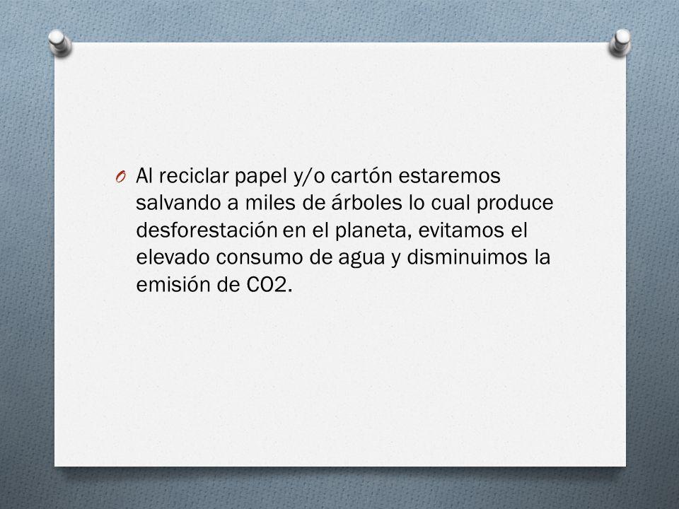 O Al reciclar papel y/o cartón estaremos salvando a miles de árboles lo cual produce desforestación en el planeta, evitamos el elevado consumo de agua y disminuimos la emisión de CO2.