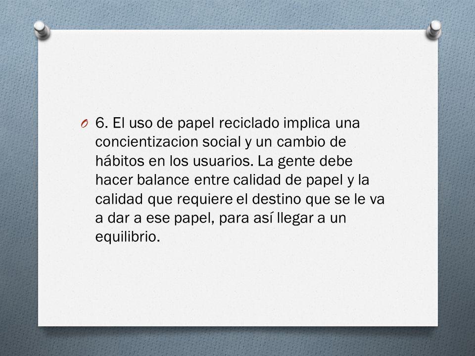 O 6. El uso de papel reciclado implica una concientizacion social y un cambio de hábitos en los usuarios. La gente debe hacer balance entre calidad de