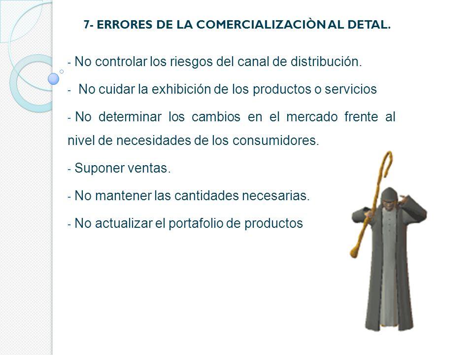 7- ERRORES DE LA COMERCIALIZACIÒN AL DETAL. - No controlar los riesgos del canal de distribución. - No cuidar la exhibición de los productos o servici