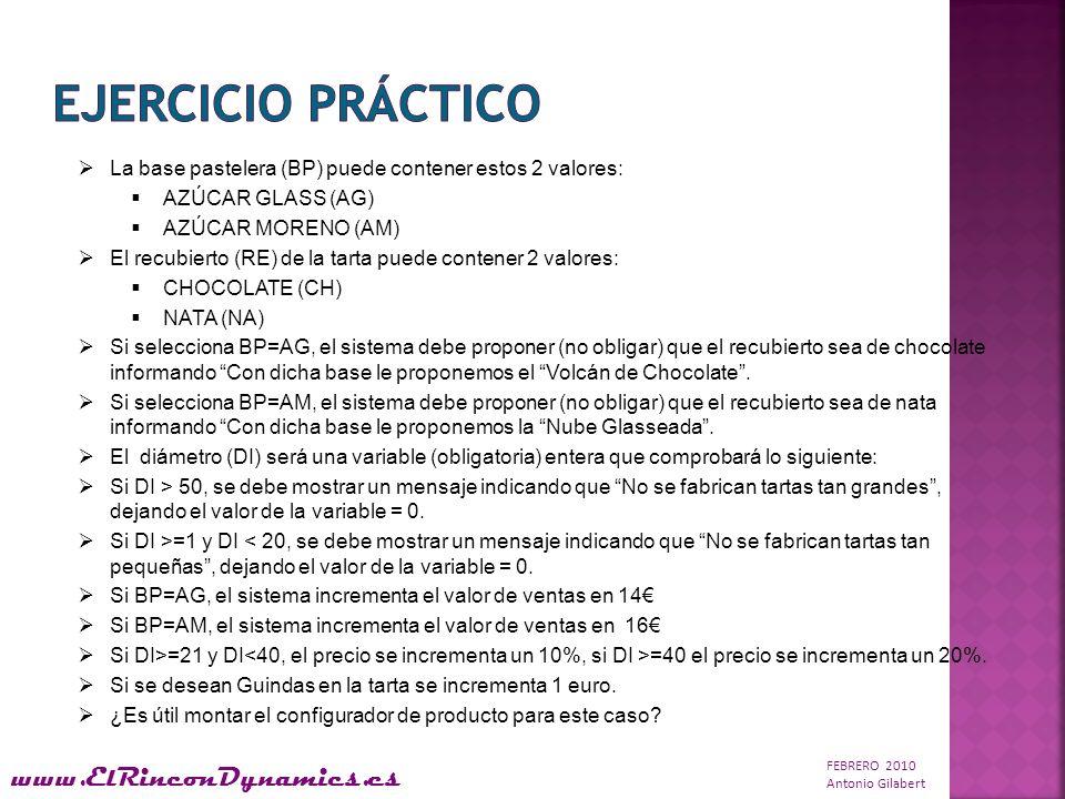 FEBRERO 2010 Antonio Gilabert www.ElRinconDynamics.es La base pastelera (BP) puede contener estos 2 valores: AZÚCAR GLASS (AG) AZÚCAR MORENO (AM) El recubierto (RE) de la tarta puede contener 2 valores: CHOCOLATE (CH) NATA (NA) Si selecciona BP=AG, el sistema debe proponer (no obligar) que el recubierto sea de chocolate informando Con dicha base le proponemos el Volcán de Chocolate.