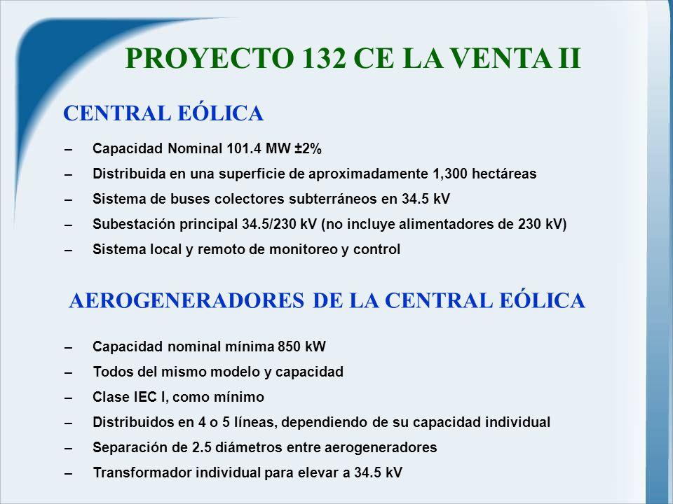 PROYECTO 132 CE LA VENTA II –Capacidad nominal mínima 850 kW –Todos del mismo modelo y capacidad –Clase IEC I, como mínimo –Distribuidos en 4 o 5 líneas, dependiendo de su capacidad individual –Separación de 2.5 diámetros entre aerogeneradores –Transformador individual para elevar a 34.5 kV CENTRAL EÓLICA –Capacidad Nominal 101.4 MW ±2% –Distribuida en una superficie de aproximadamente 1,300 hectáreas –Sistema de buses colectores subterráneos en 34.5 kV –Subestación principal 34.5/230 kV (no incluye alimentadores de 230 kV) –Sistema local y remoto de monitoreo y control AEROGENERADORES DE LA CENTRAL EÓLICA