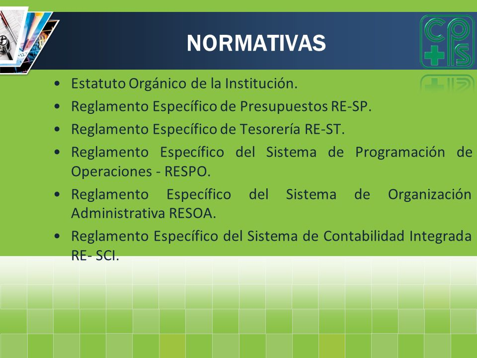NORMATIVAS Estatuto Orgánico de la Institución. Reglamento Específico de Presupuestos RE-SP. Reglamento Específico de Tesorería RE-ST. Reglamento Espe