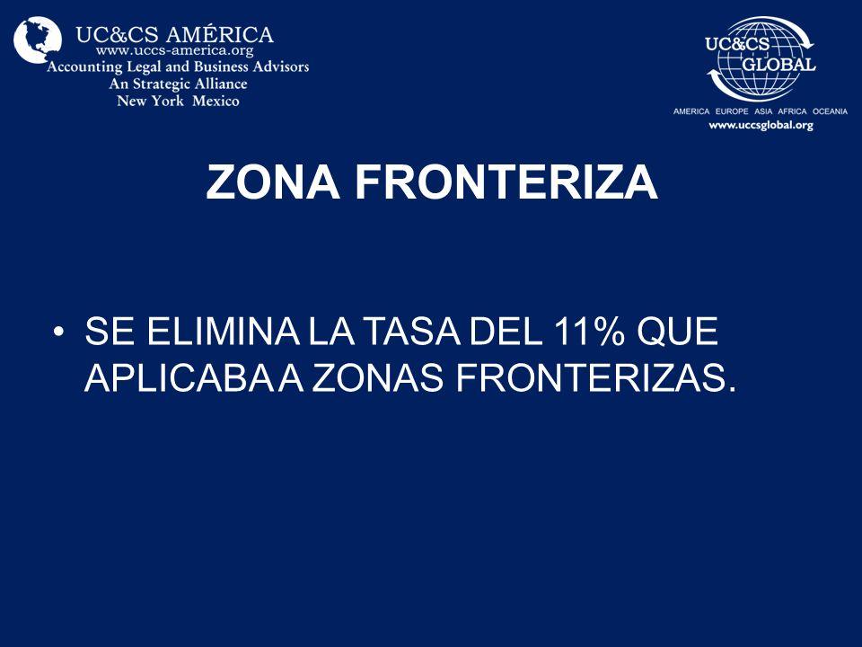 ZONA FRONTERIZA SE ELIMINA LA TASA DEL 11% QUE APLICABA A ZONAS FRONTERIZAS.