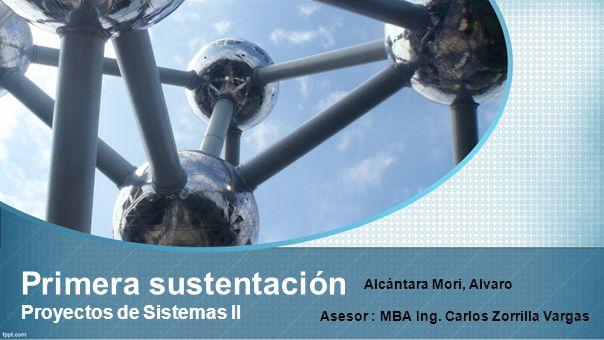 Primera sustentación Proyectos de Sistemas II Alcántara Mori, Alvaro Asesor : MBA Ing. Carlos Zorrilla Vargas