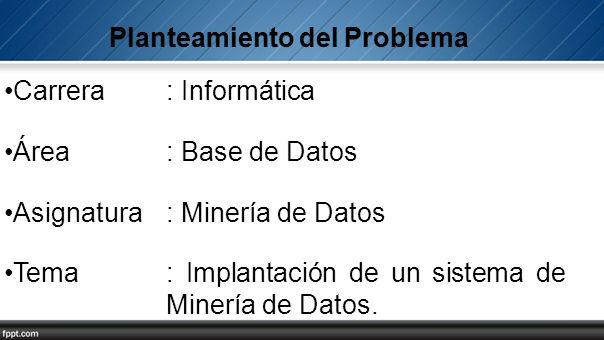 Carrera: Informática Área: Base de Datos Asignatura: Minería de Datos Tema: Implantación de un sistema de Minería de Datos.