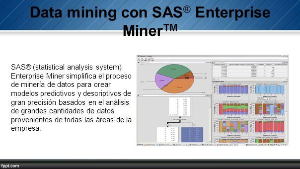 SAS® (statistical analysis system) Enterprise Miner simplifica el proceso de minería de datos para crear modelos predictivos y descriptivos de gran pr
