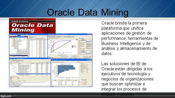 Oracle Data Mining Oracle brinda la primera plataforma que unifica aplicaciones de gestión de performance, herramientas de Business Intelligence y de