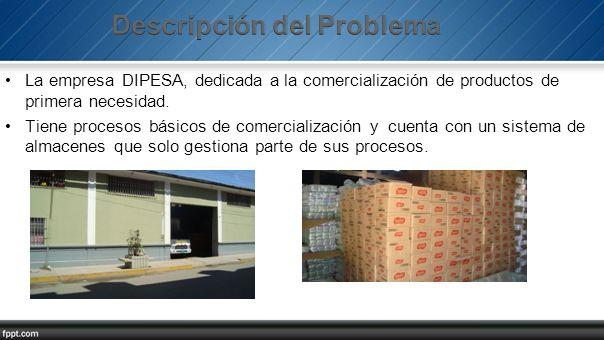 La empresa DIPESA, dedicada a la comercialización de productos de primera necesidad. Tiene procesos básicos de comercialización y cuenta con un sistem