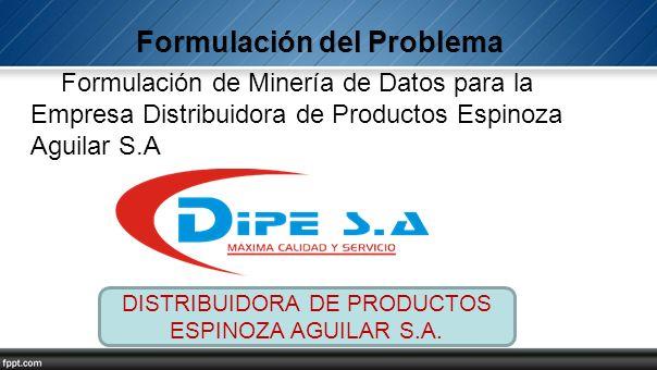 Formulación de Minería de Datos para la Empresa Distribuidora de Productos Espinoza Aguilar S.A DISTRIBUIDORA DE PRODUCTOS ESPINOZA AGUILAR S.A.